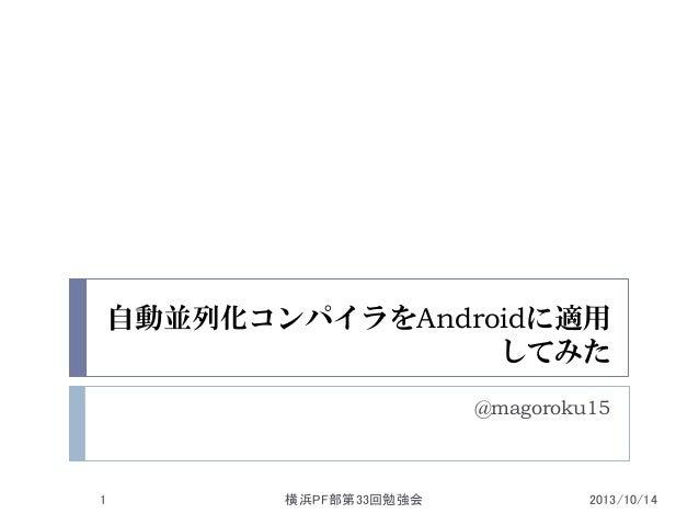自動並列化コンパイラをAndroidに適用 してみた @magoroku15  1  横浜PF部第33回勉強会  2013/10/14