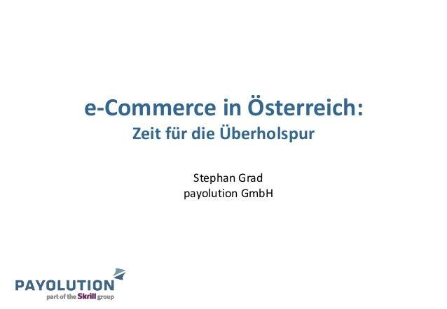 e-Commerce in Österreich: Zeit für die Überholspur Stephan Grad payolution GmbH