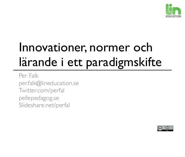 Innovationer, normer och lärande i ett paradigmskifte Per Falk per.falk@lineducation.se Twitter.com/perfal pellepedagog.se...