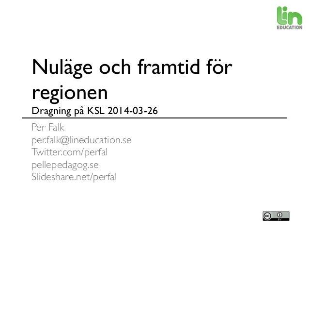 Nuläge och framtid för regionen Dragning på KSL 2014-03-26 Per Falk per.falk@lineducation.se Twitter.com/perfal pellepedag...
