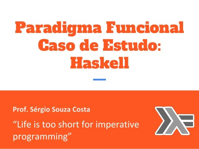 "Paradigma Funcional Caso de Estudo: Haskell Prof. Sérgio Souza Costa  ""Life is too short for imperative programming"""