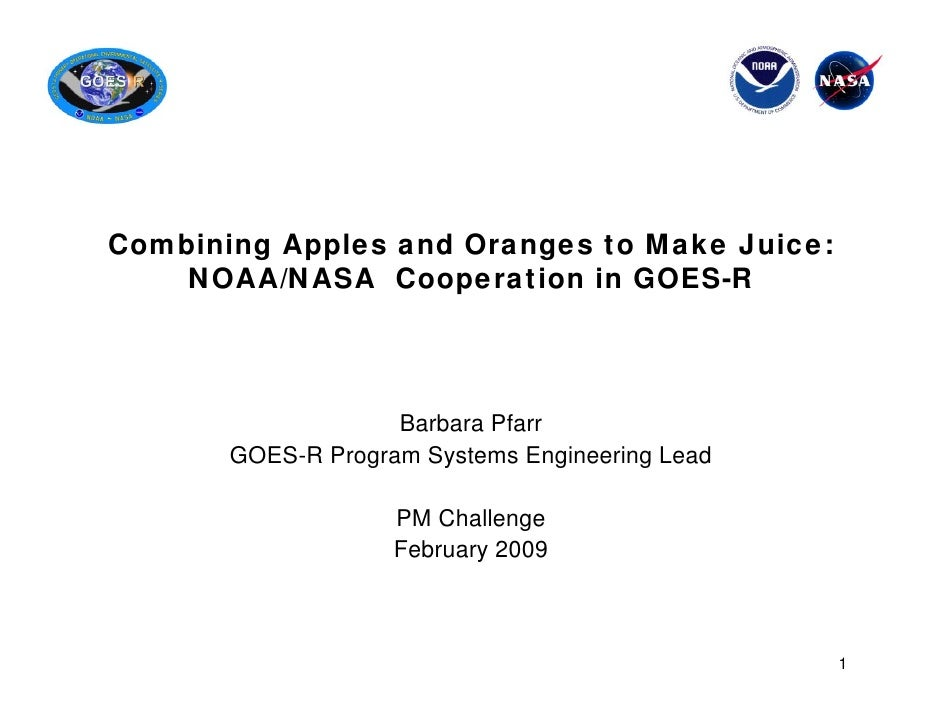 Combining Apples and Oranges to Make Juice:    NOAA/NASA Cooperation in GOES-R                    Barbara Pfarr       GOES...