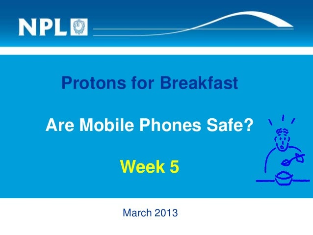 Protons for Breakfast Are Mobile Phones Safe? Week 5 March 2013