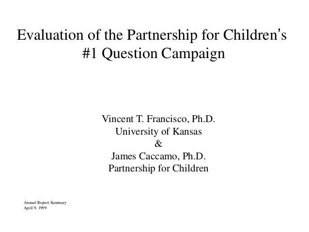 Evaluation of the Partnership for Children's #1 Question Campaign Vincent T. Francisco, Ph.D. University of Kansas & James...