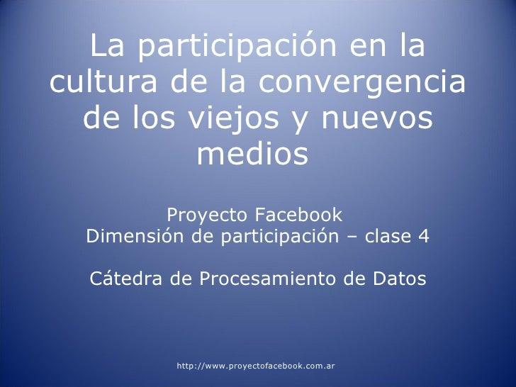 La participación en la cultura de la convergencia de los viejos y nuevos medios  Proyecto Facebook  Dimensión de participa...