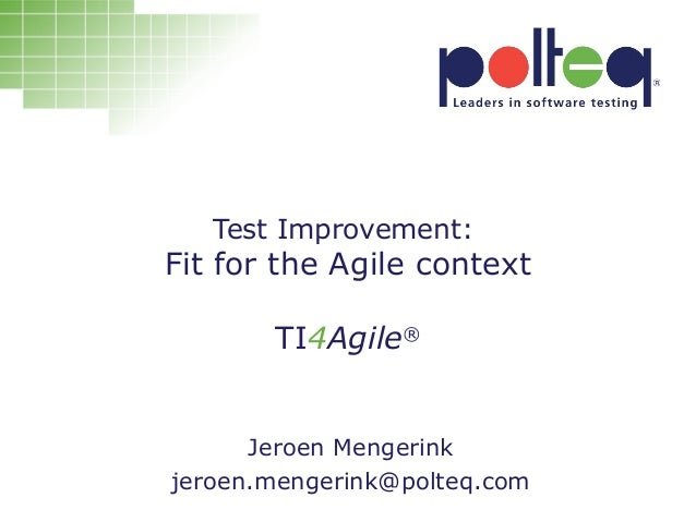 Test Improvement: Fit for the Agile context TI4Agile® Jeroen Mengerink jeroen.mengerink@polteq.com