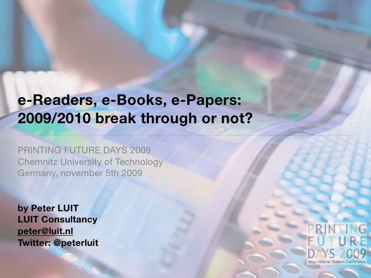 e-Readers, e-Books, e-Papers: 2009/2010 break through or not? PRINTING FUTURE DAYS 2009 Chemnitz University of Technology ...