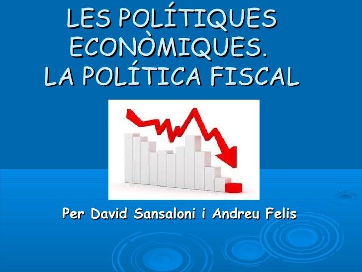 LES POLÍTIQUES  ECONÒMIQUES.LA POLÍTICA FISCAL Per David Sansaloni i Andreu Felis