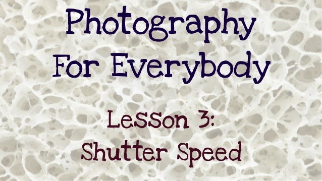 Photography For Everybody Lesson 3: Shutter Speed