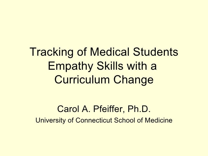 Tracking of Medical Students Empathy Skills with a  Curriculum Change Carol A. Pfeiffer, Ph.D. University of Connecticut S...