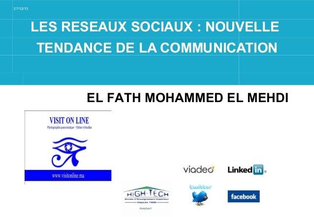 27/12/13  LES RESEAUX SOCIAUX : NOUVELLE TENDANCE DE LA COMMUNICATION  EL FATH MOHAMMED EL MEHDI