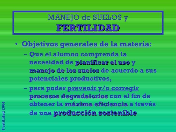 MANEJO de SUELOS y FERTILIDAD <ul><li>Objetivos generales de la materia : </li></ul><ul><ul><li>Que el alumno comprenda la...