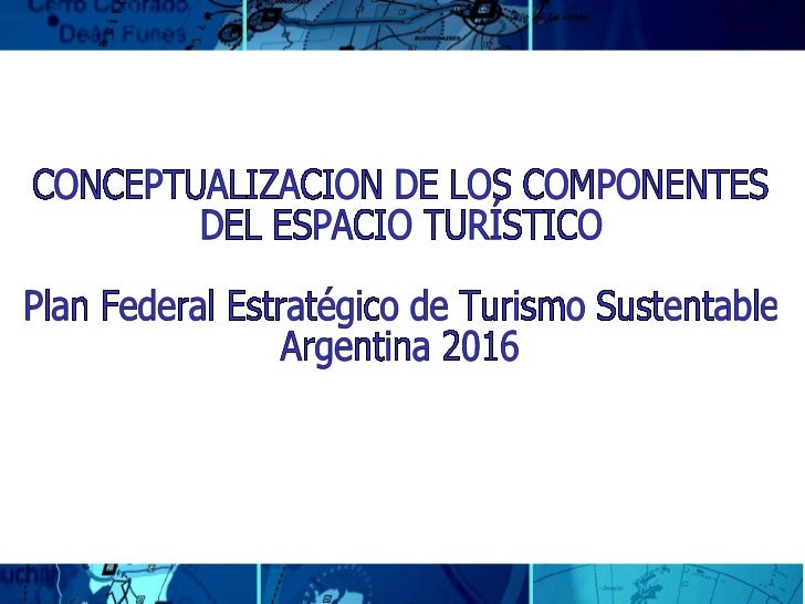 CONCEPTUALIZACION DE LOS COMPONENTES DEL ESPACIO TURÍSTICO  Plan Federal Estratégico de Turismo Sustentable Argentina 2016