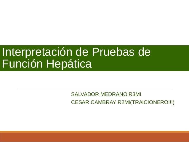 Interpretación de Pruebas deFunción HepáticaSALVADOR MEDRANO R3MICESAR CAMBRAY R2MI(TRAICIONERO!!!)