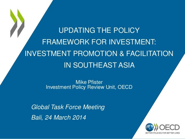 UPDATING THE POLICY FRAMEWORK FOR INVESTMENT: INVESTMENT PROMOTION & FACILITATION IN SOUTHEAST ASIA Mike Pfister Investmen...