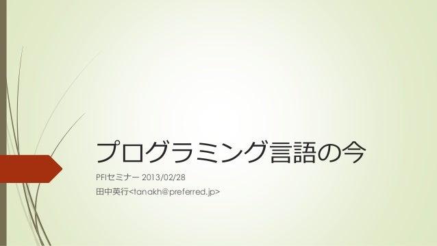 プログラミング言語の今PFIセミナー 2013/02/28田中英行<tanakh@preferred.jp>