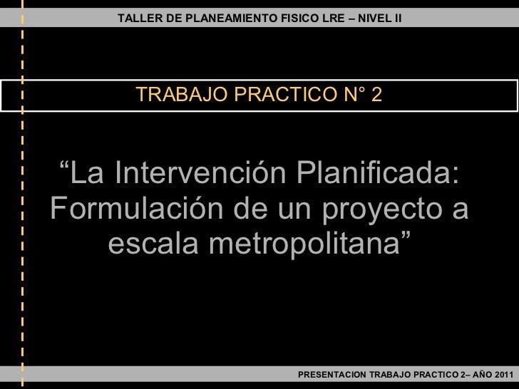 """"""" La Intervención Planificada: Formulación de un proyecto a escala metropolitana"""" TRABAJO PRACTICO N° 2 TALLER DE PLANEAMI..."""