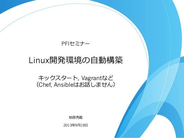 PFIセミナー  Linux開発環境の⾃自動構築 キックスタート, Vagrantなど (Chef, Ansibleはお話しません)  柏原秀蔵 2013年年9⽉月19⽇日