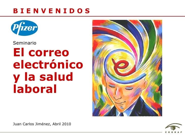 Juan Carlos Jim énez, Abril 2010 B I E N V E N I D O S El correo electrónico y la salud laboral Seminario