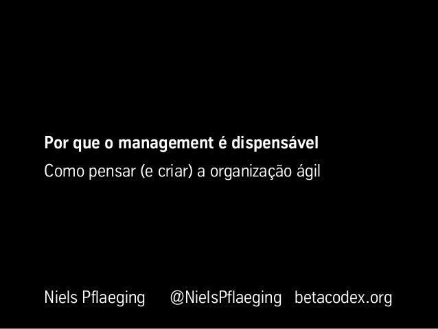 Por que o management é dispensável Como pensar (e criar) a organização ágil Niels Pflaeging @NielsPflaeging betacodex.org