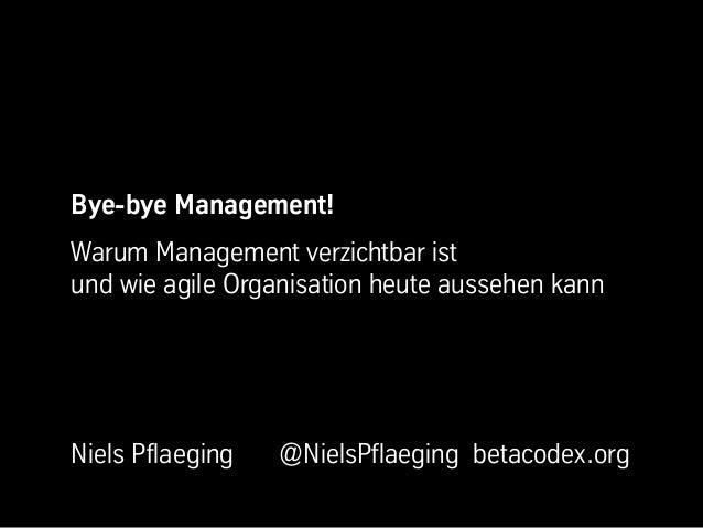 Bye-bye Management!Warum Management verzichtbar istund wie agile Organisation heute aussehen kannNiels Pflaeging   @NielsP...