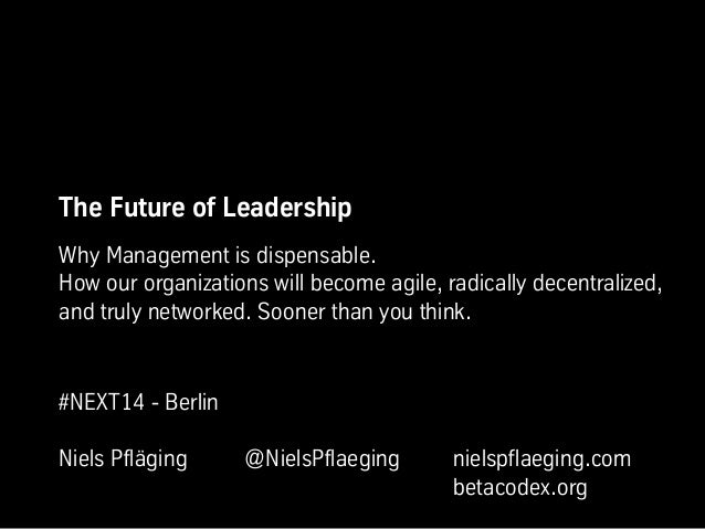 The Future of Leadership Why Management is dispensable. How our organizations will become agile, radically decentralized, ...
