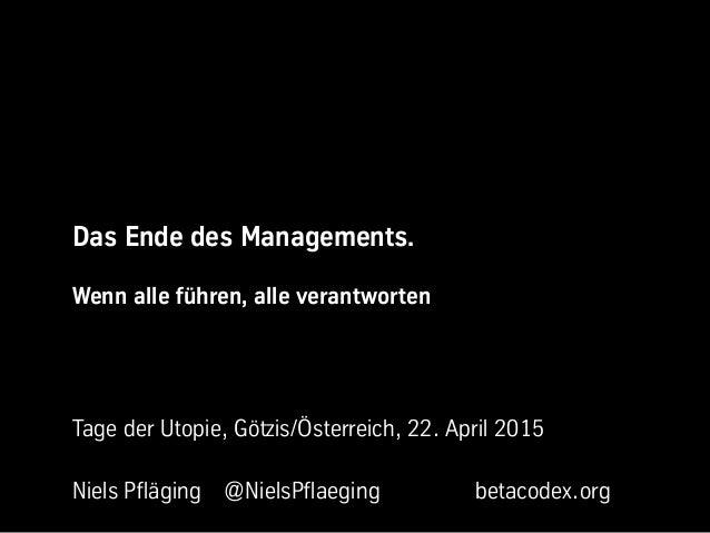 Das Ende des Managements. Wenn alle führen, alle verantworten Tage der Utopie, Götzis/Österreich, 22. April 2015 Niels Pfl...