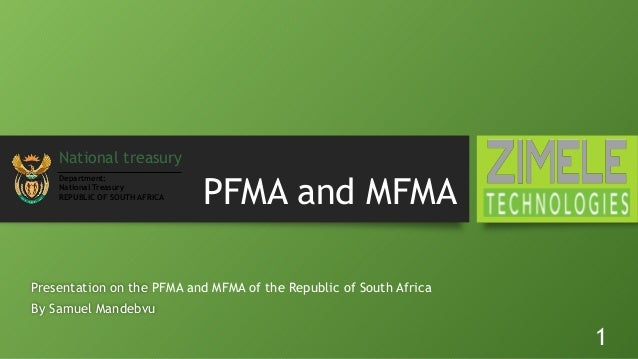 PFMA and MFMA Presentation on the PFMA and MFMA of the Republic of South Africa By Samuel Mandebvu 1 National treasury Dep...