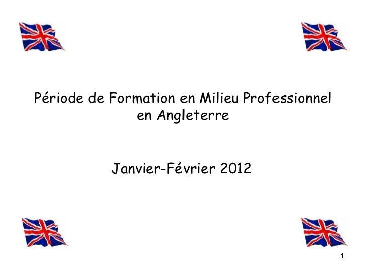 Période de Formation en Milieu Professionnel              en Angleterre           Janvier-Février 2012                    ...