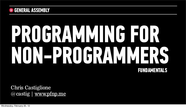 PROGRAMMING FOR        NON-PROGRAMMERS         FUNDAMENTALS        Chris Castiglione        @castig | www.pfnp.meWednesday...