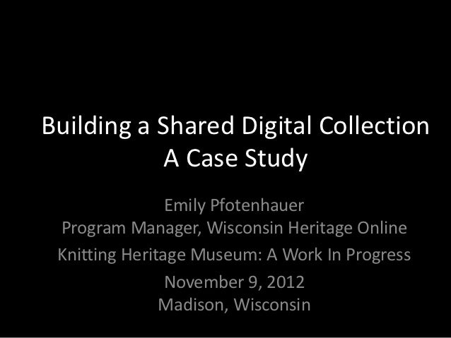 Building a Shared Digital Collection            A Case Study                Emily Pfotenhauer Program Manager, Wisconsin H...