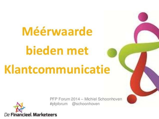 Méérwaarde bieden met Klantcommunicatie PFP Forum 2014 – Michiel Schoonhoven #pfpforum @schoonhoven