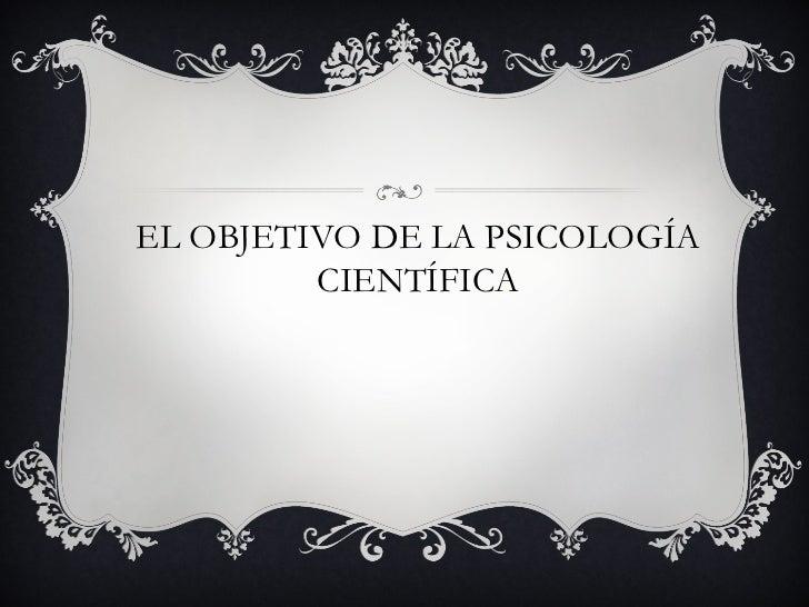 EL OBJETIVO DE LA PSICOLOGÍA         CIENTÍFICA
