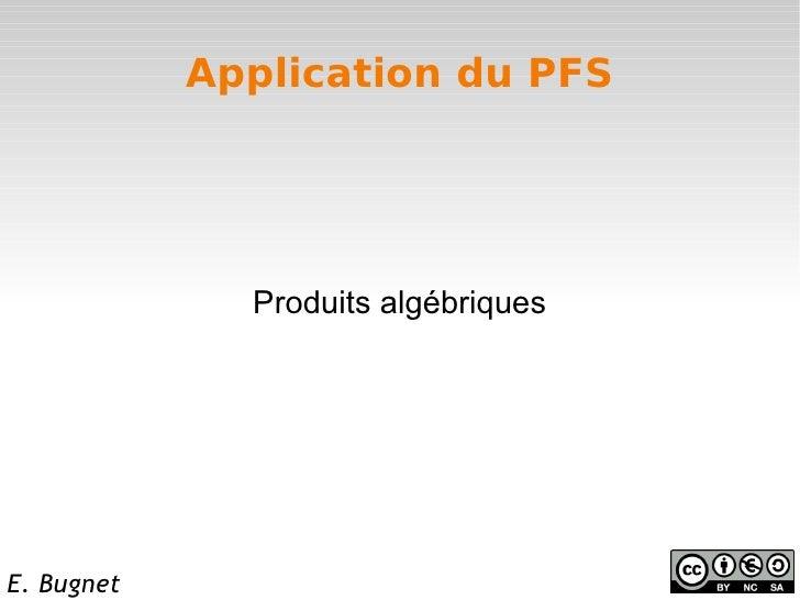 Application du PFS              Produits algébriquesE. Bugnet