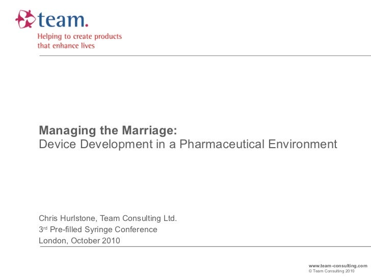 Managing the Marriage: Device Development in a Pharmaceutical Environment Chris Hurlstone, Team Consulting Ltd. 3 rd  Pre-...