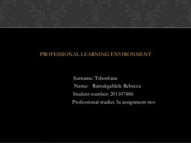 PROFESSIONAL LEARNING ENVIRONMENTSurname: TshoshaneName: Ramakgahlele RebeccaStudent number: 201107486Professional studies...