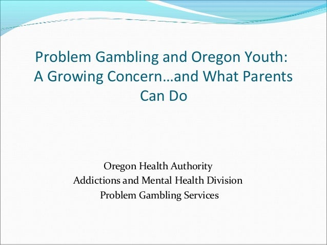 Problem Gambling and Oregon Youth:A Growing Concern…and What Parents              Can Do           Oregon Health Authority...