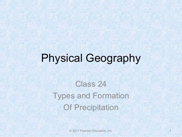 Physical Geography Class 24 Types and Formation Of Precipitation © 2011 Pearson Education, Inc. 1