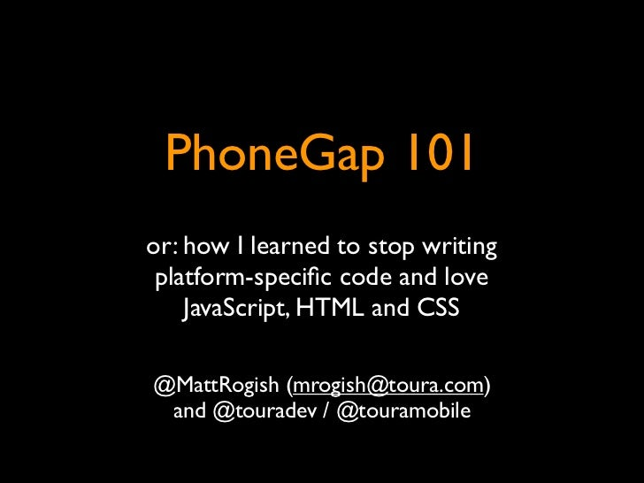 PhoneGap 101or: how I learned to stop writing platform-specific code and love    JavaScript, HTML and CSS@MattRogish (mrogi...