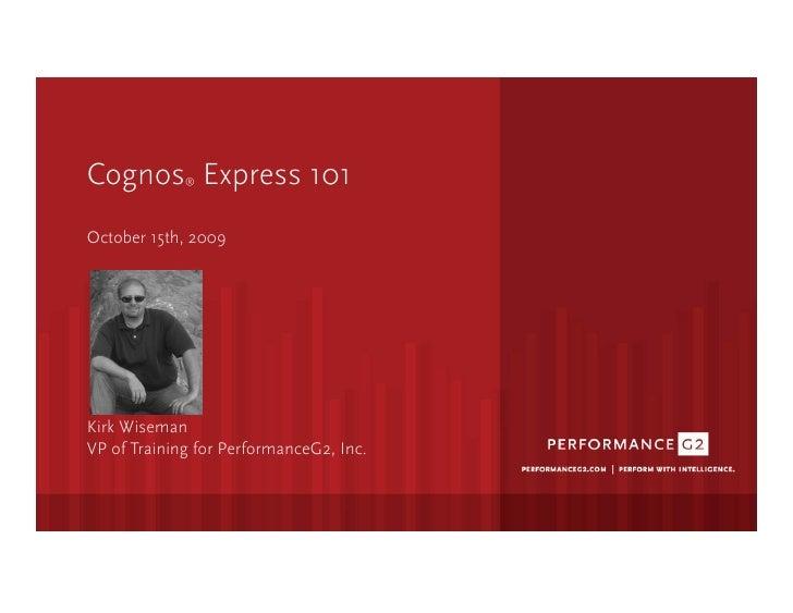 Cognos Express 101                ®     October 15th, 2009     Kirk Wiseman VP of Training for PerformanceG2, Inc.