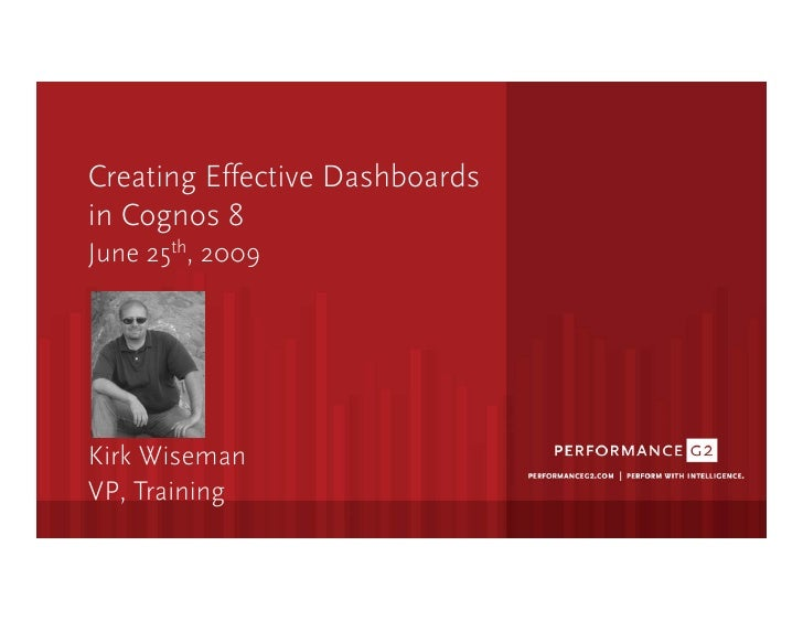 Creating Effective Dashboards in Cognos 8 June 25th, 2009     Kirk Wiseman VP, Training