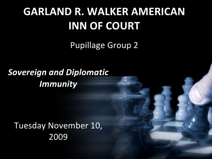 GARLAND R. WALKER AMERICAN INN OF COURT Pupillage Group 2 Sovereign and Diplomatic Immunity Tuesday November 10, 2009