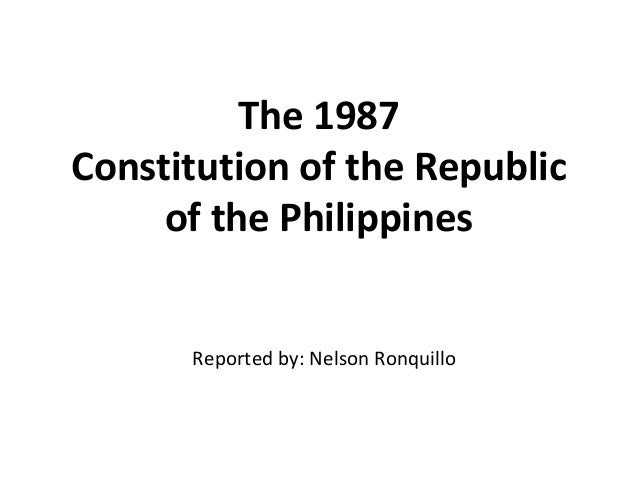 The 1987 Constitution of the Republicof the Philippines - Reported by: Nelson Ronquillo