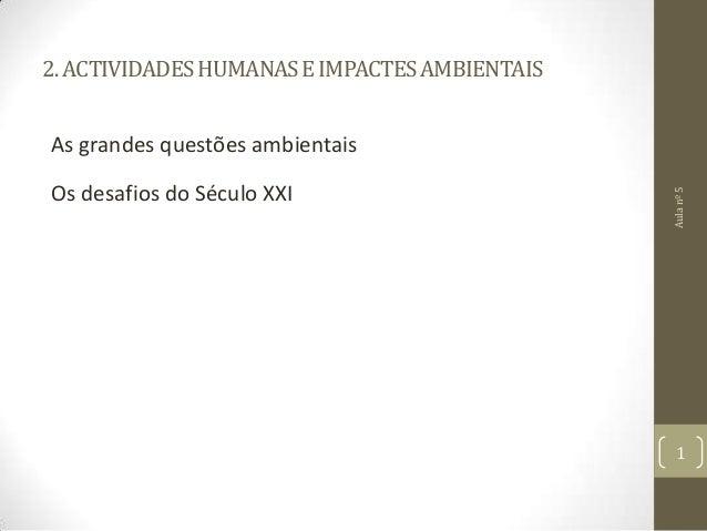 2.ACTIVIDADESHUMANASEIMPACTESAMBIENTAIS As grandes questões ambientais Os desafios do Século XXI Aulanº5 1
