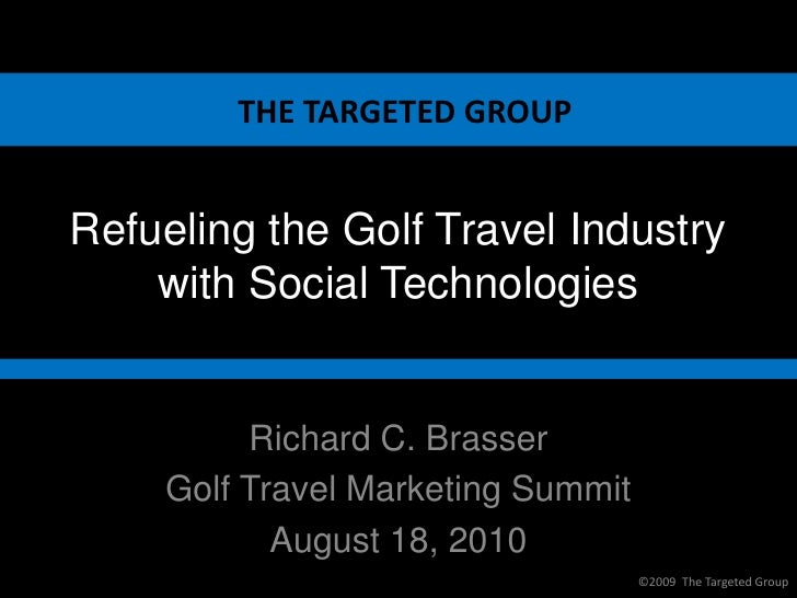 THE TARGETED GROUP   Refueling the Golf Travel Industry     with Social Technologies            Richard C. Brasser     Gol...