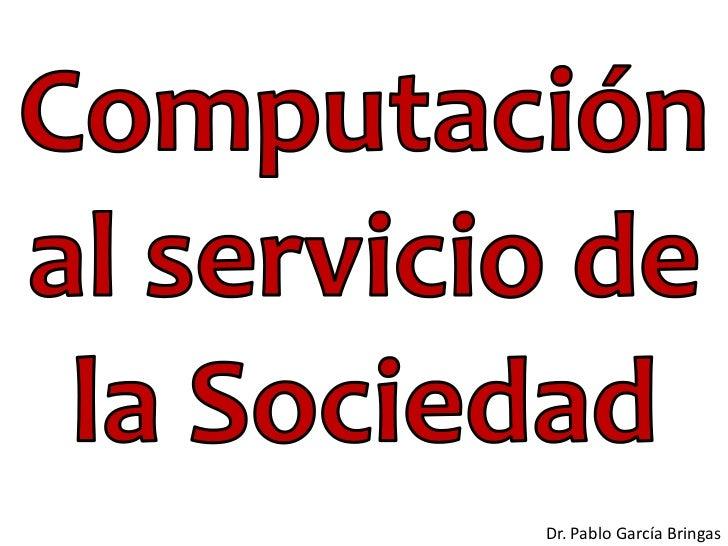 Computación al servicio de la sociedad. Pablo García. DeustoTech-COMPUTING