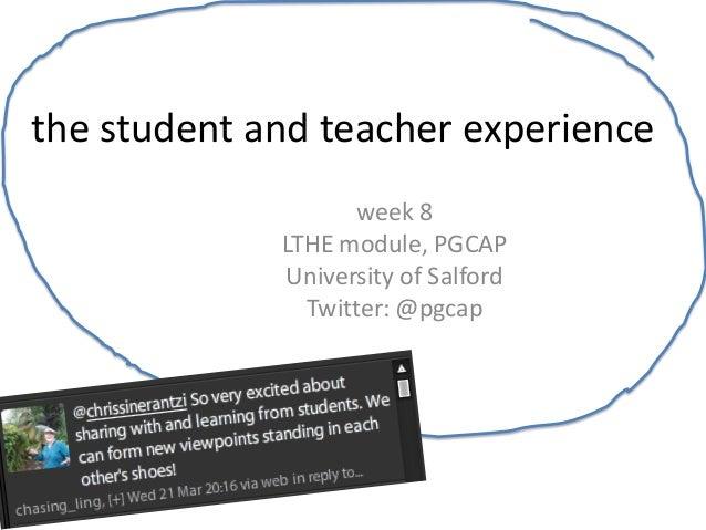 the student and teacher experience                    week 8             LTHE module, PGCAP             University of Salf...