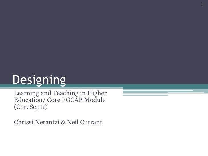 1DesigningLearning and Teaching in HigherEducation/ Core PGCAP Module(CoreSep11)Chrissi Nerantzi & Neil Currant