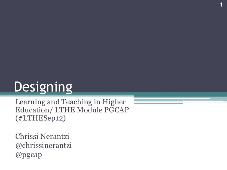 1DesigningLearning and Teaching in HigherEducation/ LTHE Module PGCAP(#LTHESep12)Chrissi Nerantzi@chrissinerantzi@pgcap
