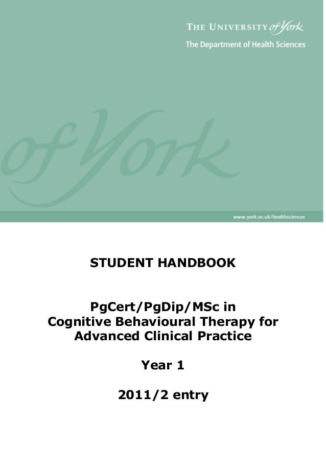 STUDENT HANDBOOK PgCert/PgDip/MSc in Cognitive Behavioural Therapy for Advanced Clinical Practice Year 1 2011/2 entry